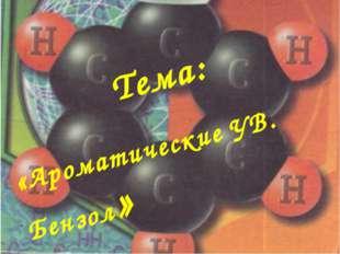 Тема: «Ароматические УВ. Бензол»