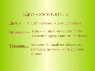 «Друг – это тот, кто…» Друг – Приятель – Товарищ – тот, кто связан с кем-то д