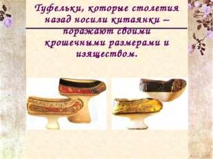 Туфельки, которые столетия назад носили китаянки –поражают своими крошечными