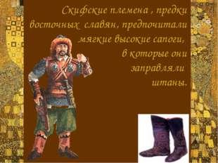Скифские племена , предки восточных славян, предпочитали  мягкие высокие са