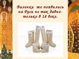 Валенки же появились на Руси не так давно- только в 18 веке.