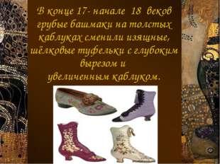 В конце 17- начале 18 веков грубые башмаки на толстых каблуках сменили изящны