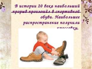 В истории 20 века наибольший прорыв произошёл в спортивной обуви. Наибольшее