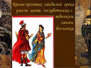 Кроме простых сандалий греки умели шить полуботинки с задником, сапоги б