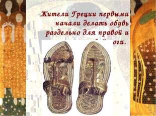 Жители Греции первыми начали делать обувь раздельно для правой и левой ноги.