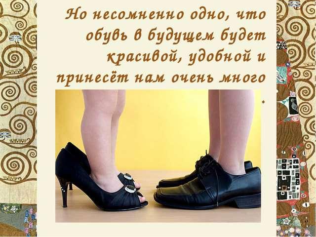 Но несомненно одно, что обувь в будущем будет красивой, удобной и принесёт на...