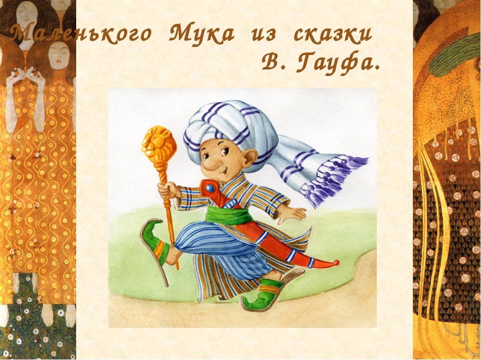 Маленького Мука из сказки В. Гауфа.