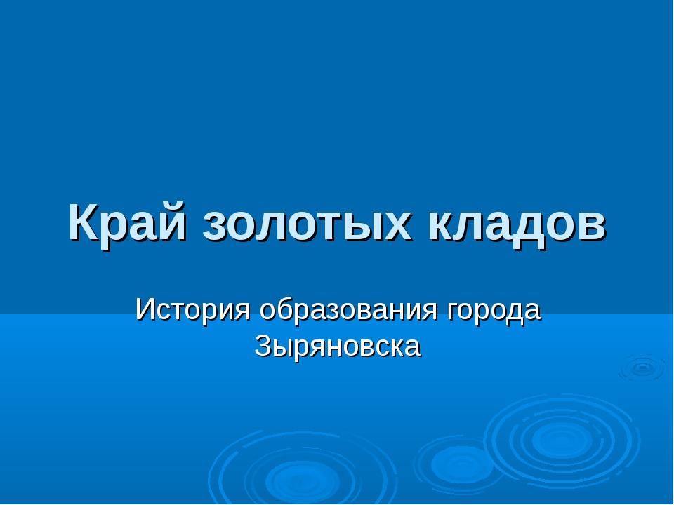 Край золотых кладов История образования города Зыряновска