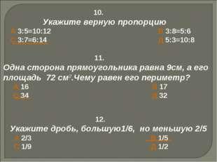 10. Укажите верную пропорцию А 3:5=10:12 В 3:8=5:6 С 3:7=6:14 Д 5:3=10:8 11.
