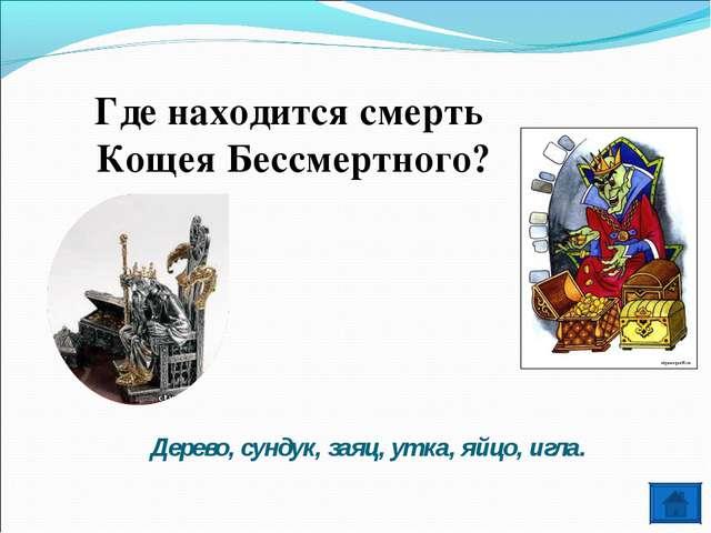 Где находится смерть Кощея Бессмертного? Дерево, сундук, заяц, утка, яйцо, иг...