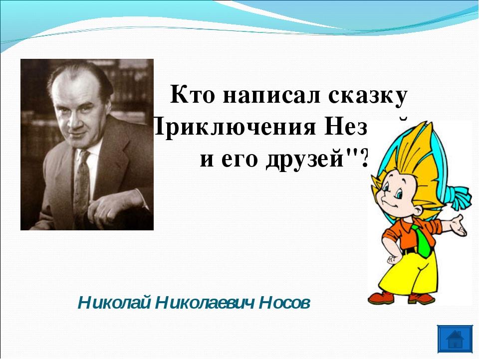 """Кто написал сказку """"Приключения Незнайки и его друзей""""? Николай Николаевич Но..."""