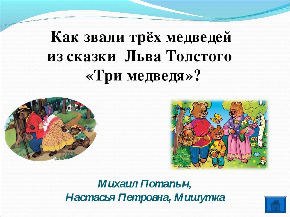 Михаил Потапыч, Настасья Петровна, Мишутка Как звали трёх медведей из сказки...