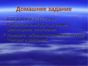 Домашнее задание § 33; § 34 Упр.12 (1,2,3,4 ). Предлагаю вам побыть учеными,