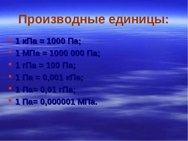 Производные единицы: 1 кПа = 1000 Па; 1 МПа = 1000 000 Па; 1 гПа = 100 Па; 1...