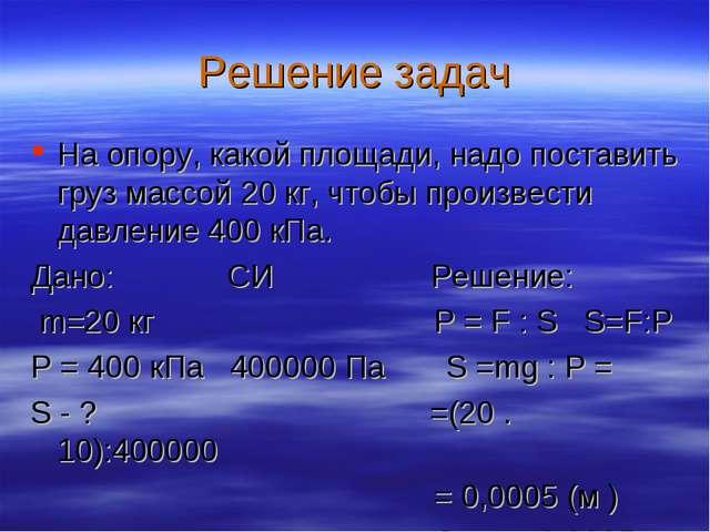 Решение задач На опору, какой площади, надо поставить груз массой 20 кг, чтоб...