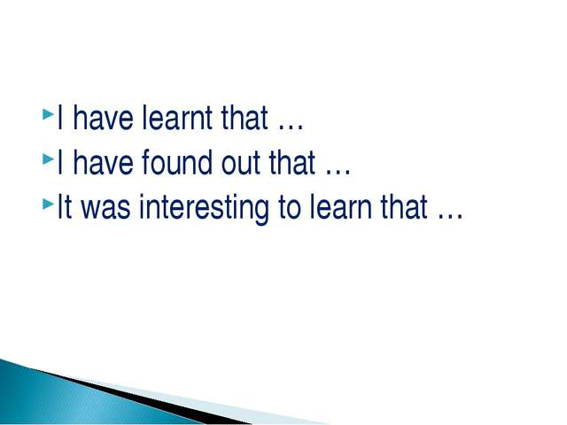 I have learnt that … I have found out that … It was interesting to learn that …