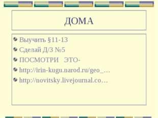 ДОМА Выучить §11-13 Сделай Д/З №5 ПОСМОТРИ ЭТО- http://irin-kugu.narod.ru/geo