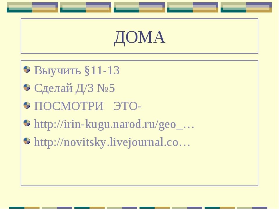 ДОМА Выучить §11-13 Сделай Д/З №5 ПОСМОТРИ ЭТО- http://irin-kugu.narod.ru/geo...
