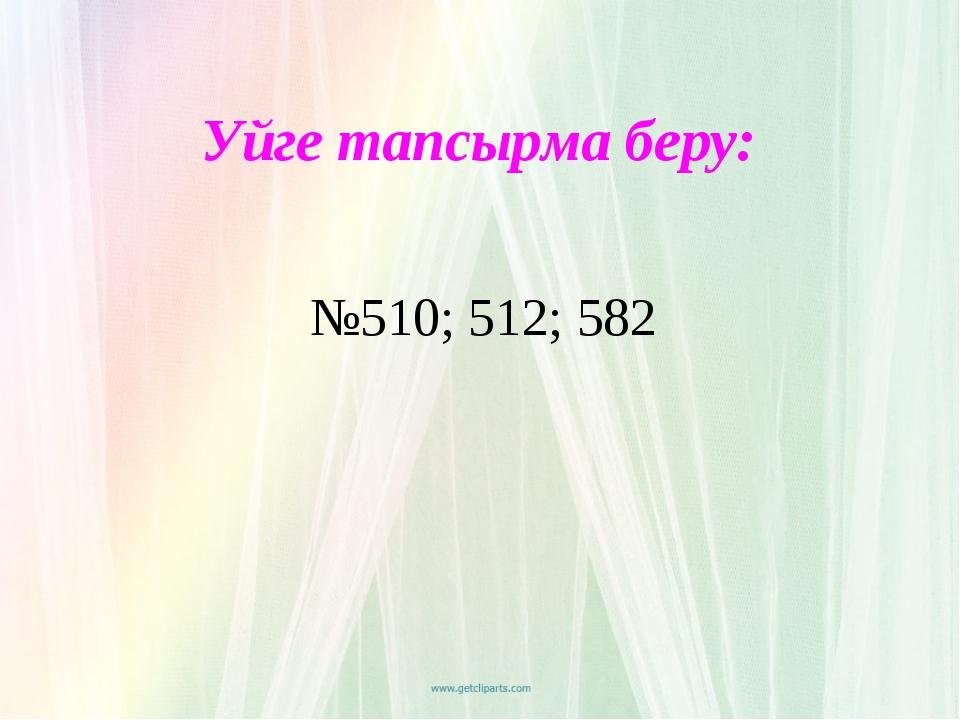 Уйге тапсырма беру: №510; 512; 582
