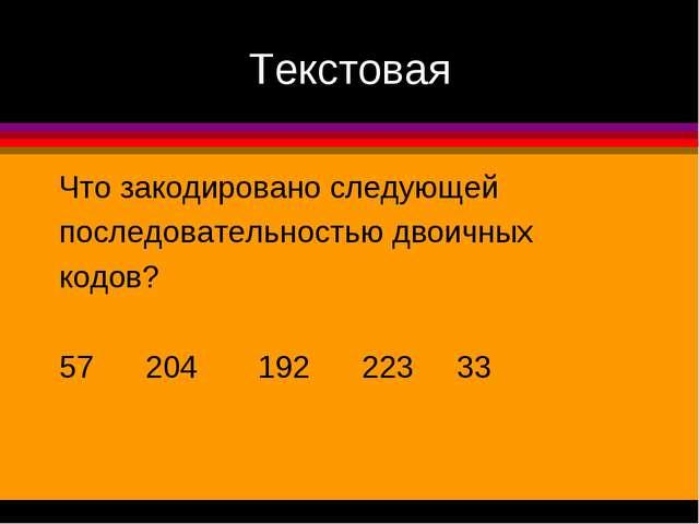 Текстовая Что закодировано следующей последовательностью двоичных кодов? 57 2...