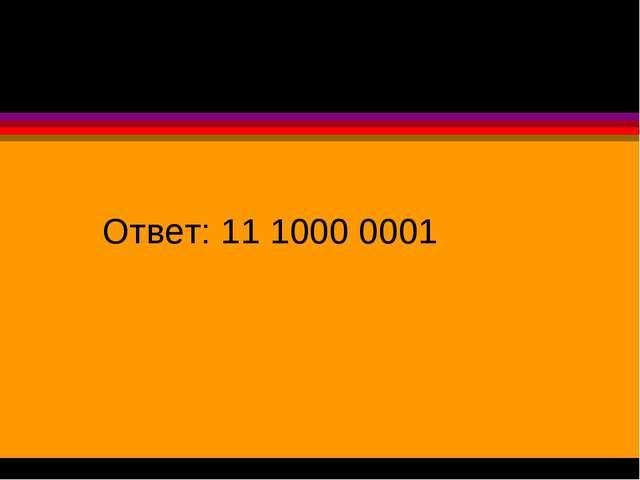 Ответ: 11 1000 0001
