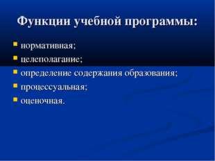 Функции учебной программы: нормативная; целеполагание; определение содержания