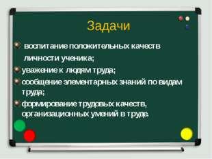 Задачи воспитание положительных качеств личности ученика; уважение к людям тр