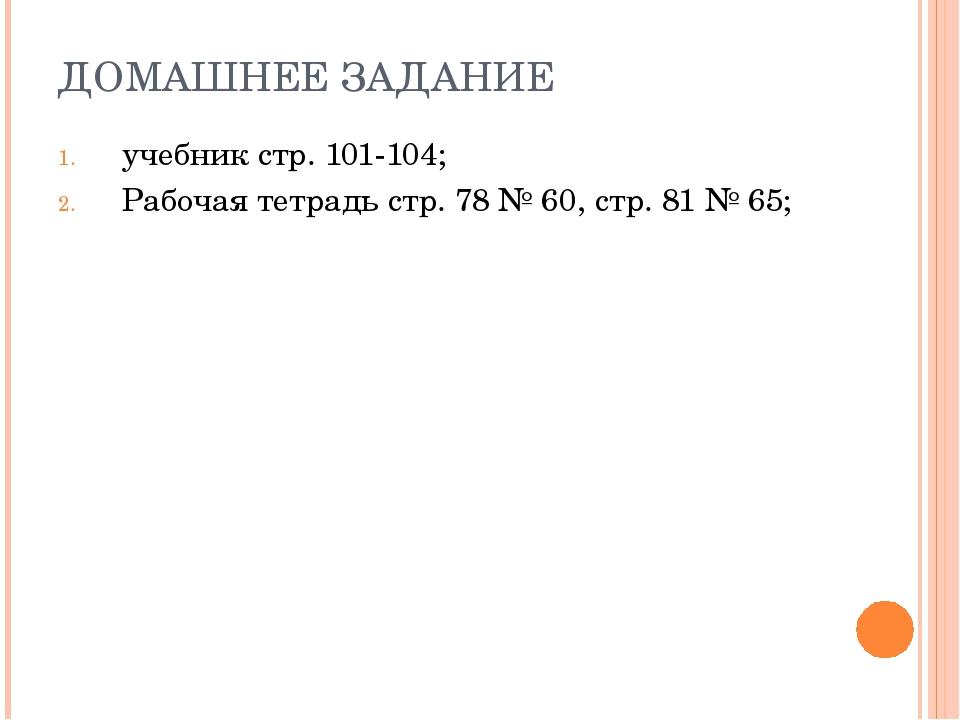 ДОМАШНЕЕ ЗАДАНИЕ учебник стр. 101-104; Рабочая тетрадь стр. 78 № 60, стр. 81...