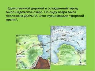 Единственной дорогой в осажденный город было Ладожское озеро. По льду озера