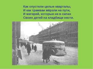 Как опустели целые кварталы, И как трамваи мёрзли на пути, И матерей, которые