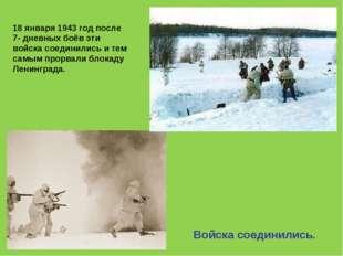 Войска соединились. 18 января 1943 год после 7- дневных боёв эти войска соеди