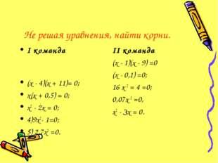 Не решая уравнения, найти корни. I команда (х - 4)(х + 11)= 0; х(х + 0,5) = 0
