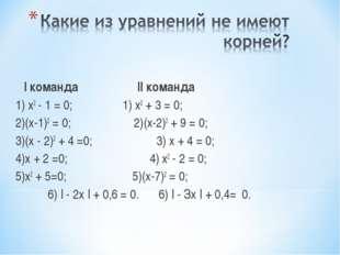 I команда II команда 1) х2 - 1 = 0; 1) х2 + 3 = 0; 2)(х-1)2 = 0; 2)(х-2)2