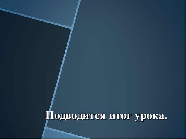 """Подводится итог урока. Образовательный портал """"Мой университет""""-www.moi-univ..."""