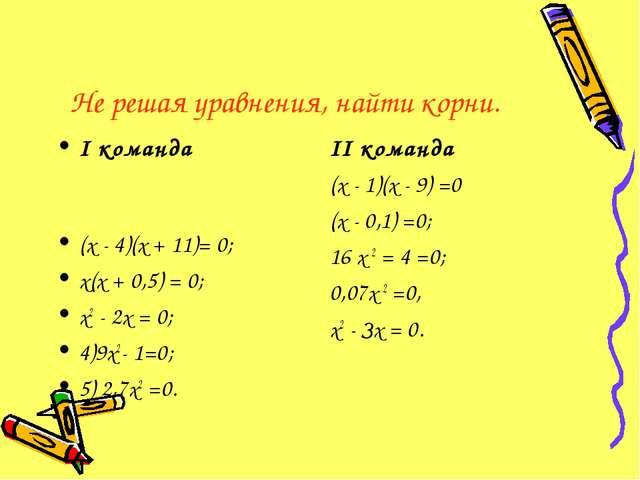 Не решая уравнения, найти корни. I команда (х - 4)(х + 11)= 0; х(х + 0,5) = 0...