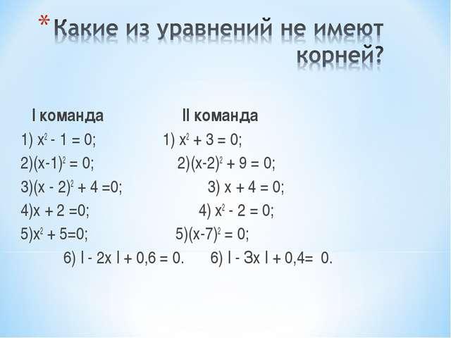 I команда II команда 1) х2 - 1 = 0; 1) х2 + 3 = 0; 2)(х-1)2 = 0; 2)(х-2)2...