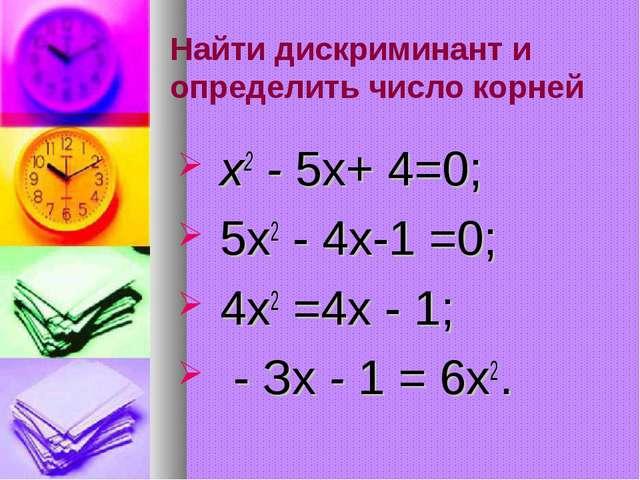 Найти дискриминант и определить число корней х2 - 5х+ 4=0; 5х2 - 4х-1 =0; 4х2...