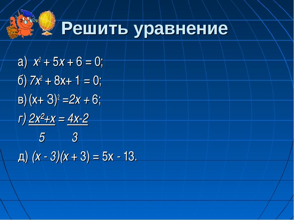 Решить уравнение а) х2 + 5х + 6 = 0; б)7х2 + 8х+ 1 = 0; в)(х+ З)2 =2х + 6;...