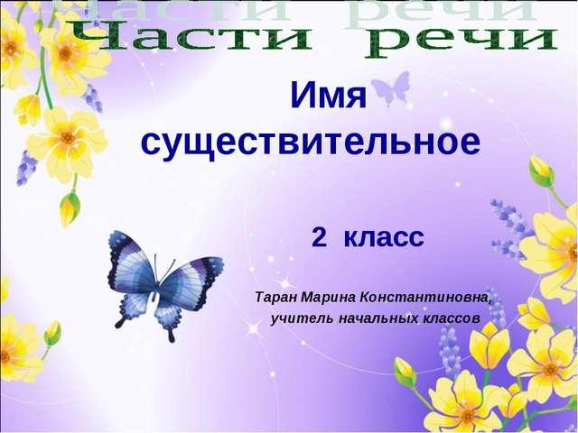 Таран Марина Константиновна, учитель начальных классов Имя существительное 2...