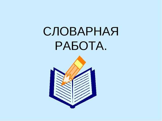 СЛОВАРНАЯ РАБОТА.