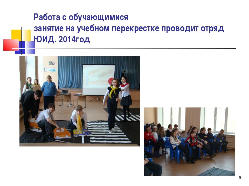 Работа с обучающимися занятие на учебном перекрестке проводит отряд ЮИД. 2014...