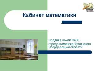 Кабинет математики Средняя школа №35 города Каменска-Уральского Свердловской