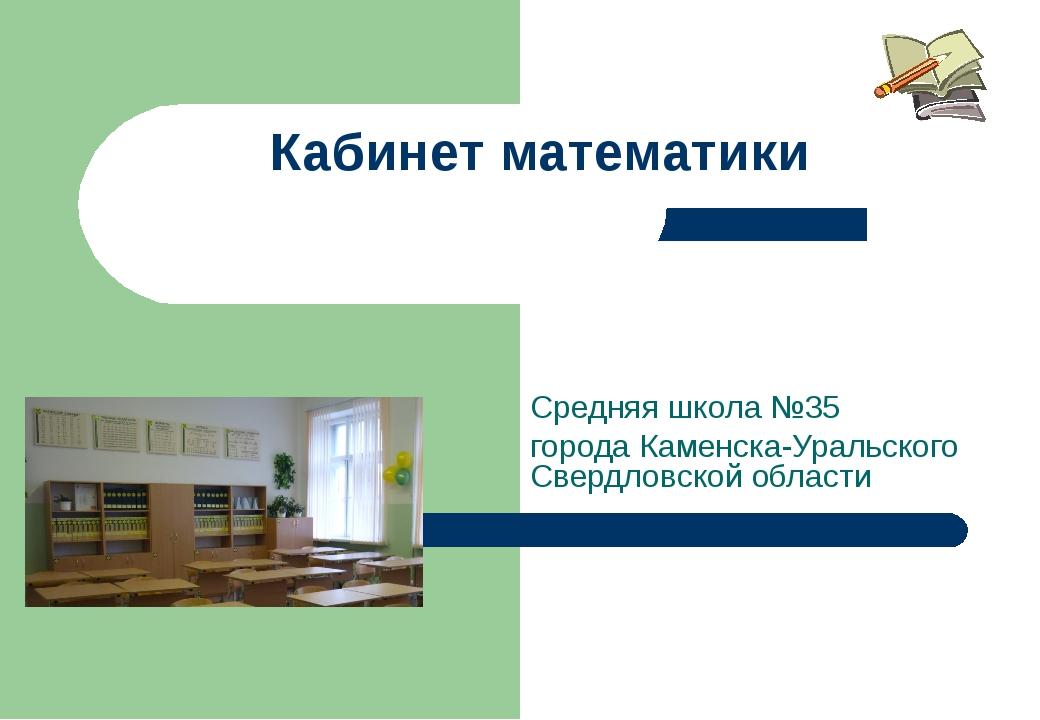 Кабинет математики Средняя школа №35 города Каменска-Уральского Свердловской...