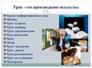 Урок –это произведение искусства Уроки- информационного типа Лекция Урок- вст