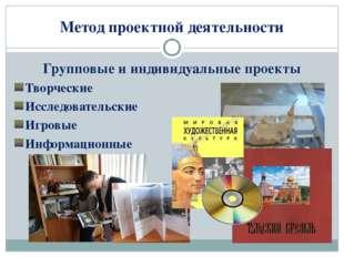 Метод проектной деятельности Групповые и индивидуальные проекты Творческие Ис