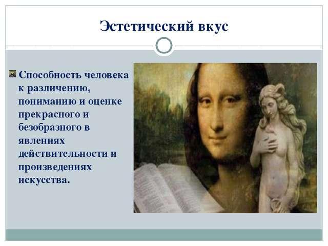 Эстетический вкус Способность человека к различению, пониманию и оценке прекр...