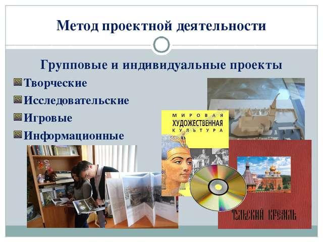 Метод проектной деятельности Групповые и индивидуальные проекты Творческие Ис...