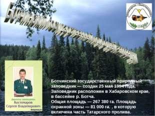 Ботчинский государственный природный заповедник — создан 25 мая 1994 года. За