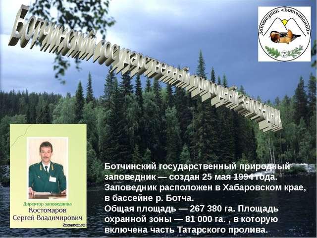 Ботчинский государственный природный заповедник — создан 25 мая 1994 года. За...