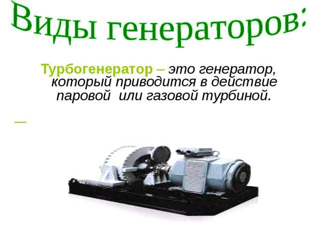 Турбогенератор – это генератор, который приводится в действие паровой  или га...